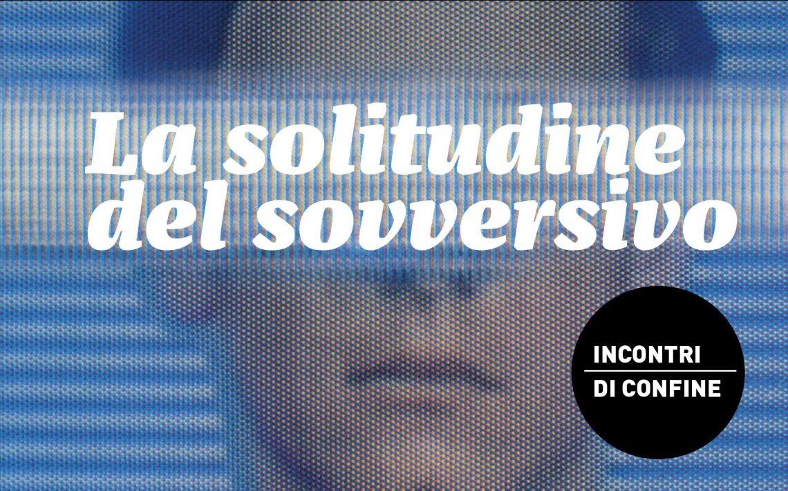La solitudine del sovversivo incontri di confine sito news